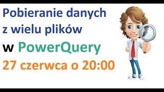 Excel Power Query - Pobieranie danych z wielu plików z folderu - webinar 27 czerwca